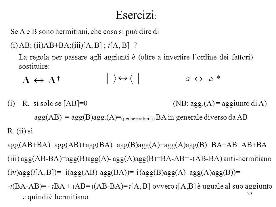 73 Esercizi : Se A e B sono hermitiani, che cosa si può dire di (i) AB; (ii)AB+BA;(iii)[A, B] ; i[A, B] ? (i)R. sì solo se [AB]=0 (NB: agg.(A) = aggiu