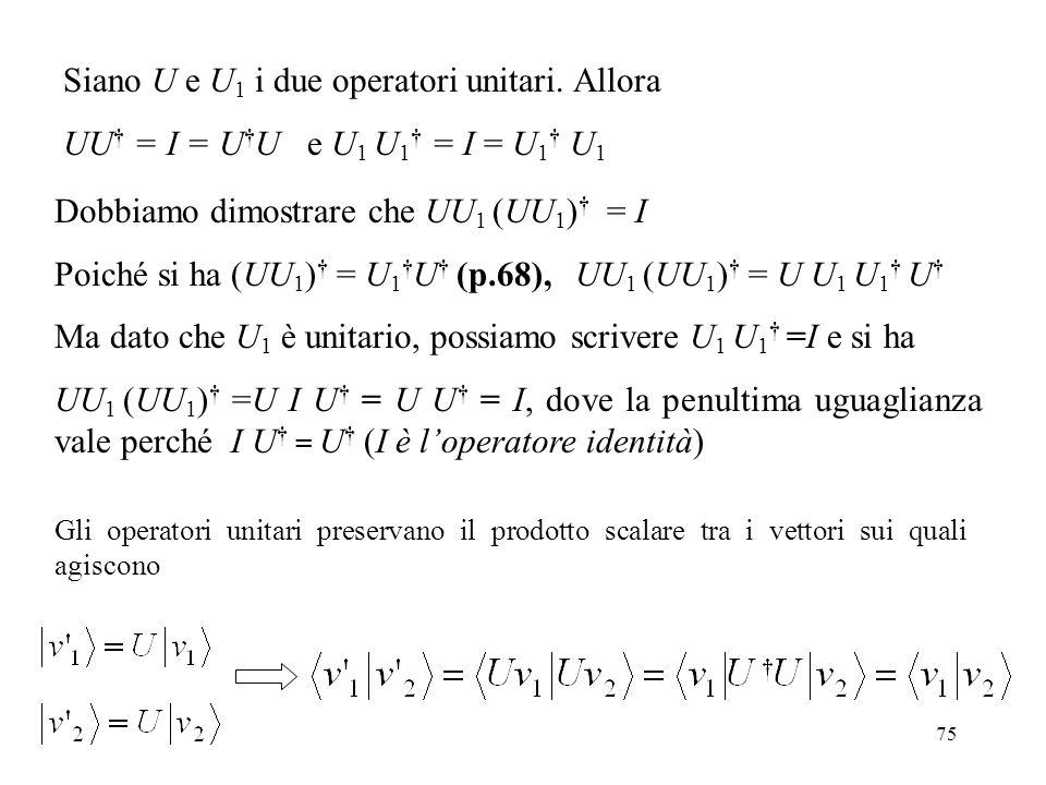 75 Siano U e U 1 i due operatori unitari. Allora UU = I = U U e U 1 U 1 = I = U 1 U 1 Dobbiamo dimostrare che UU 1 (UU 1 ) = I Poiché si ha (UU 1 ) =