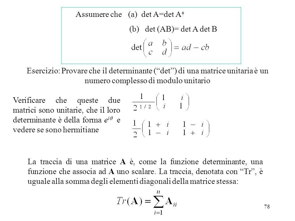 78 (a) det A=det A (b) det (AB)= det A det B Esercizio: Provare che il determinante (det) di una matrice unitaria è un numero complesso di modulo unit