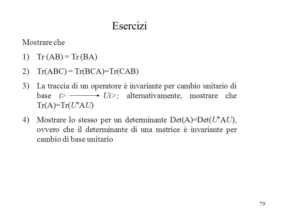 79 Esercizi Mostrare che 1)Tr (AB) = Tr (BA) 2)Tr(ABC) = Tr(BCA)=Tr(CAB) 3)La traccia di un operatore è invariante per cambio unitario di base i> Ui>;