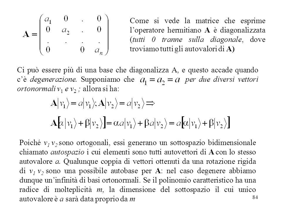 84 Come si vede la matrice che esprime loperatore hermitiano A è diagonalizzata (tutti 0 tranne sulla diagonale, dove troviamo tutti gli autovalori di