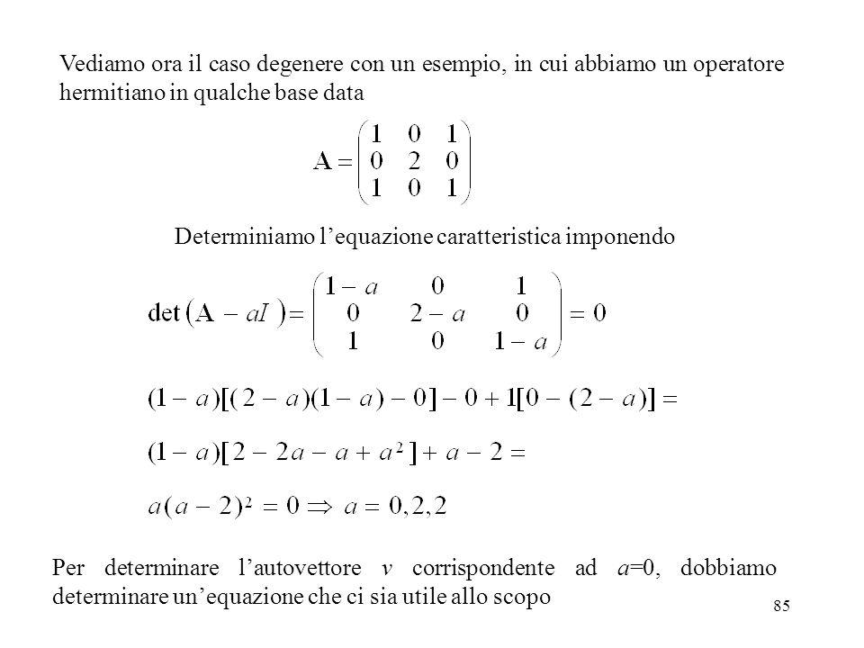 85 Vediamo ora il caso degenere con un esempio, in cui abbiamo un operatore hermitiano in qualche base data Determiniamo lequazione caratteristica imp