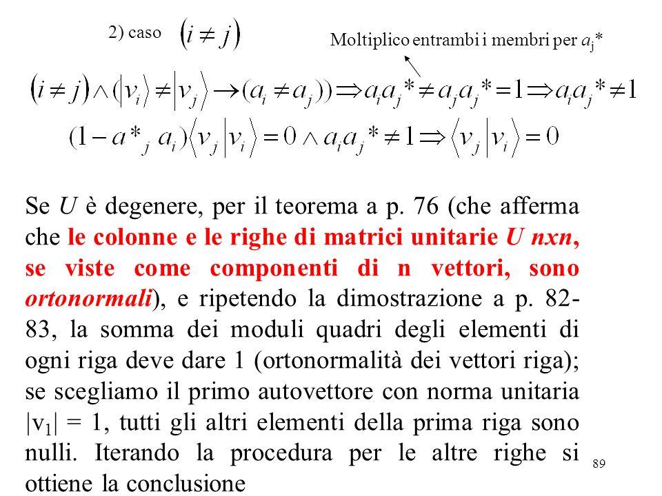 89 2) caso Se U è degenere, per il teorema a p. 76 (che afferma che le colonne e le righe di matrici unitarie U nxn, se viste come componenti di n vet