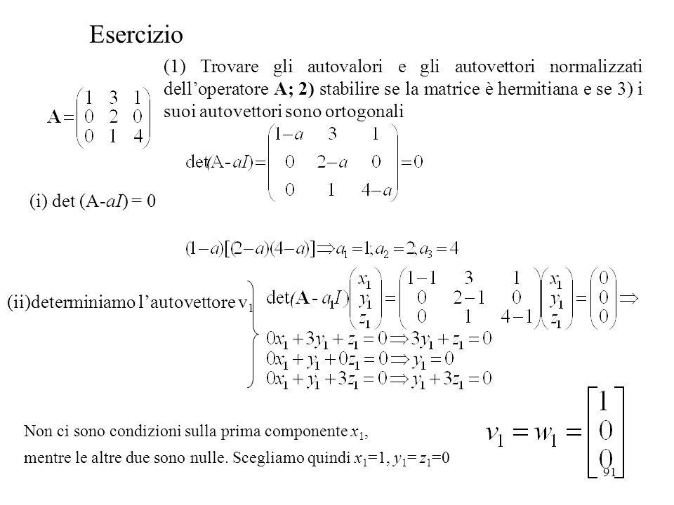 91 Esercizio (1) Trovare gli autovalori e gli autovettori normalizzati delloperatore A; 2) stabilire se la matrice è hermitiana e se 3) i suoi autovet
