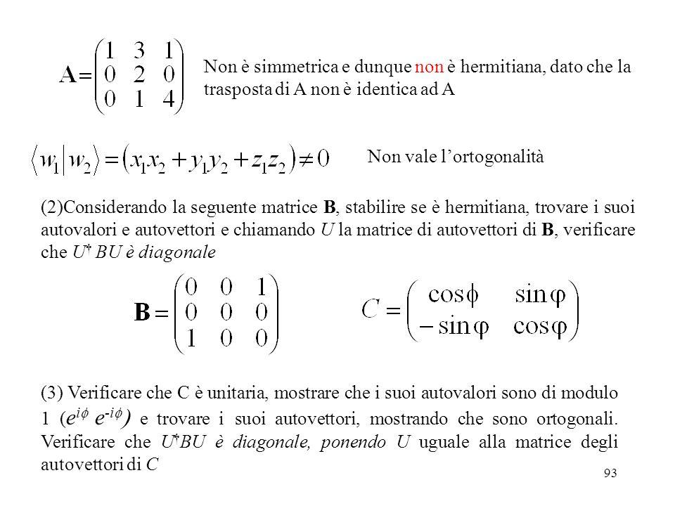 93 Non è simmetrica e dunque non è hermitiana, dato che la trasposta di A non è identica ad A Non vale lortogonalità (2)Considerando la seguente matri