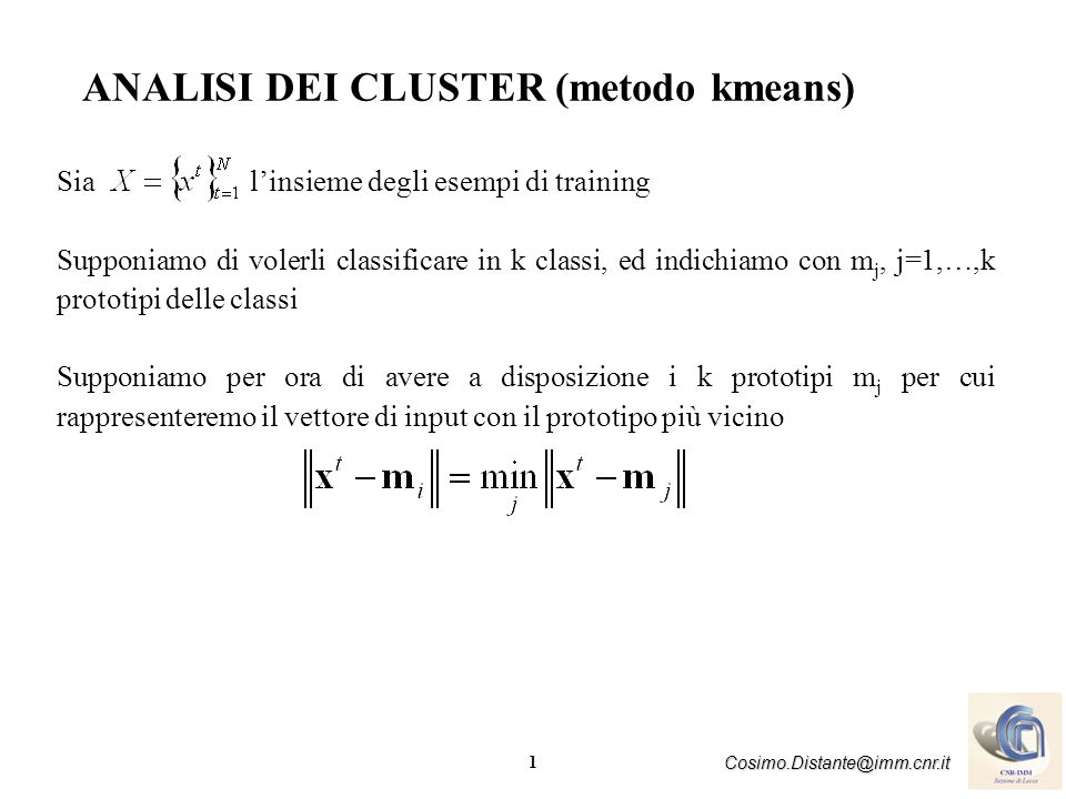 1 Cosimo.Distante@imm.cnr.it ANALISI DEI CLUSTER (metodo kmeans) Sia linsieme degli esempi di training Supponiamo di volerli classificare in k classi,