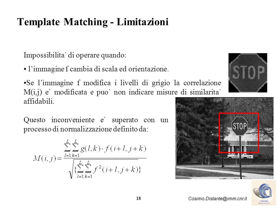 18 Cosimo.Distante@imm.cnr.it Template Matching - Limitazioni Impossibilita` di operare quando: limmagine f cambia di scala ed orientazione. Se limmag