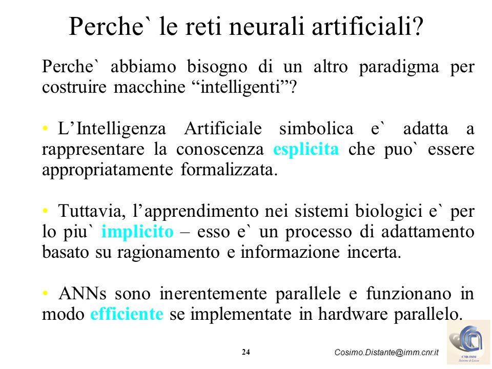24 Cosimo.Distante@imm.cnr.it Perche` le reti neurali artificiali? Perche` abbiamo bisogno di un altro paradigma per costruire macchine intelligenti?