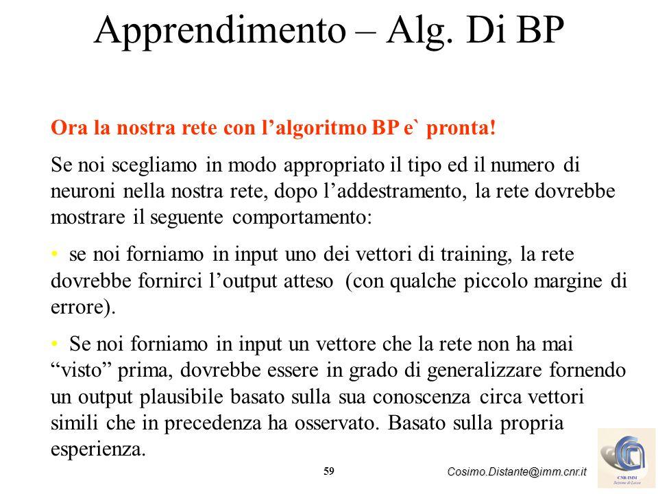 59 Cosimo.Distante@imm.cnr.it Apprendimento – Alg. Di BP Ora la nostra rete con lalgoritmo BP e` pronta! Se noi scegliamo in modo appropriato il tipo