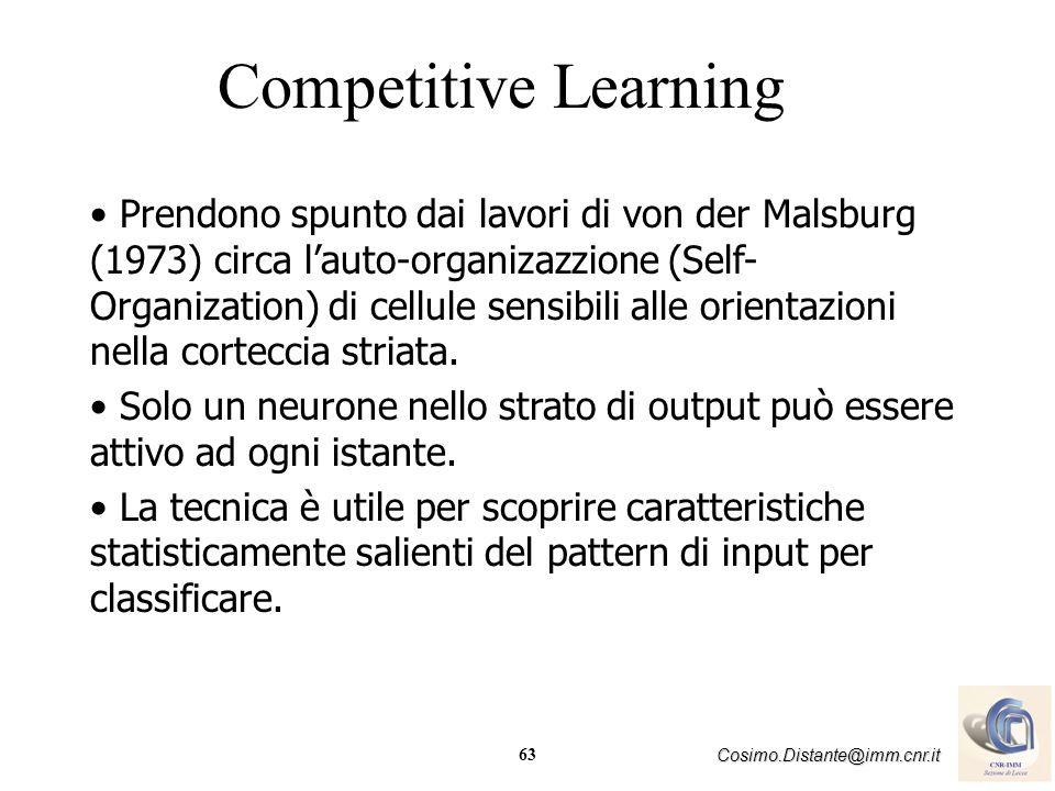 63 Cosimo.Distante@imm.cnr.it Competitive Learning Prendono spunto dai lavori di von der Malsburg (1973) circa lauto-organizazzione (Self- Organizatio