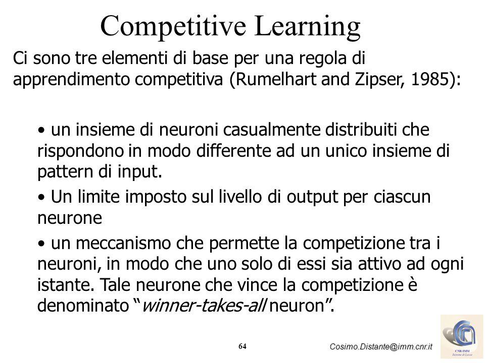 64 Cosimo.Distante@imm.cnr.it Competitive Learning Ci sono tre elementi di base per una regola di apprendimento competitiva (Rumelhart and Zipser, 198