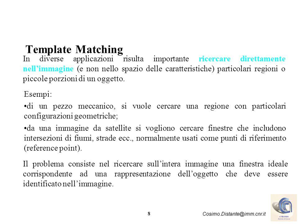 8 Cosimo.Distante@imm.cnr.it Template Matching In diverse applicazioni risulta importante ricercare direttamente nellimmagine (e non nello spazio dell