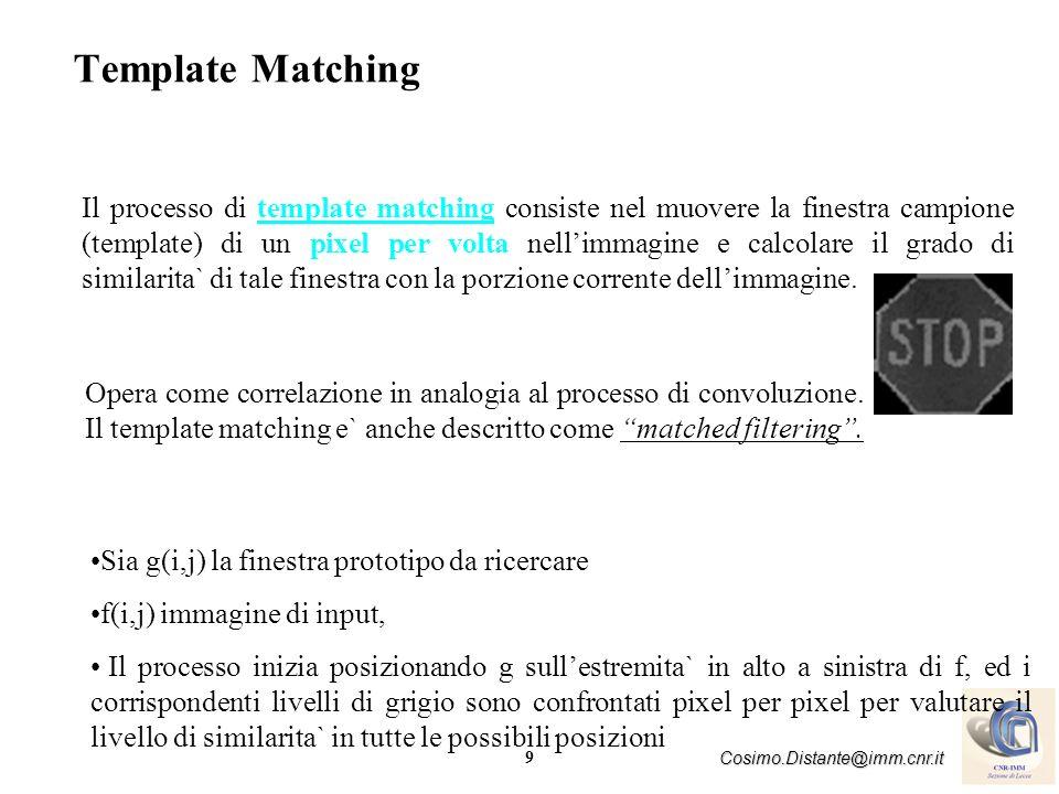 9 Cosimo.Distante@imm.cnr.it Template Matching Opera come correlazione in analogia al processo di convoluzione. Il template matching e` anche descritt