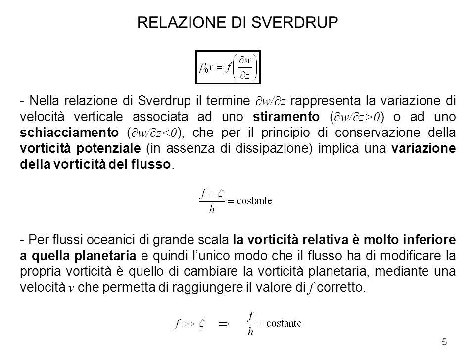 6 RELAZIONE DI SVERDRUP - Se w/z>0 (stiramento) la particella fluida tende ad aumentare la propria altezza h, quindi per la conservazione della vorticità potenziale deve aumentare la propria vorticità planetaria f=f 0 +β 0 y, ciò avviene attraverso uno spostamento verso nord, a cui sarà associata una componente di velocità v >0.