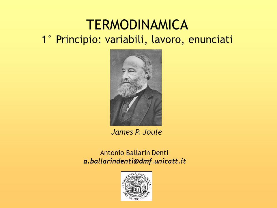 TERMODINAMICA 1° Principio: variabili, lavoro, enunciati Antonio Ballarin Denti a.ballarindenti@dmf.unicatt.it James P. Joule
