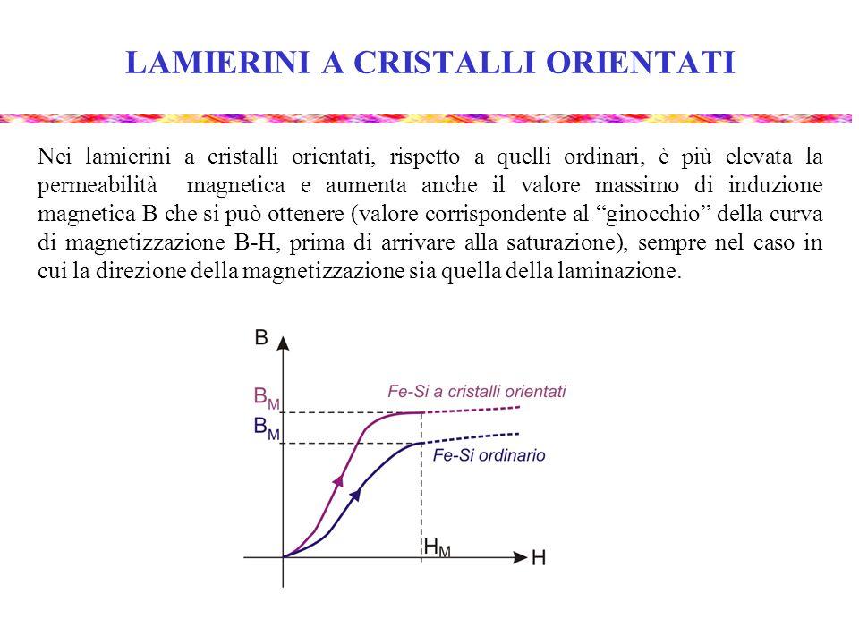 LAMIERINI A CRISTALLI ORIENTATI Nei lamierini a cristalli orientati, rispetto a quelli ordinari, è più elevata la permeabilità magnetica e aumenta anc