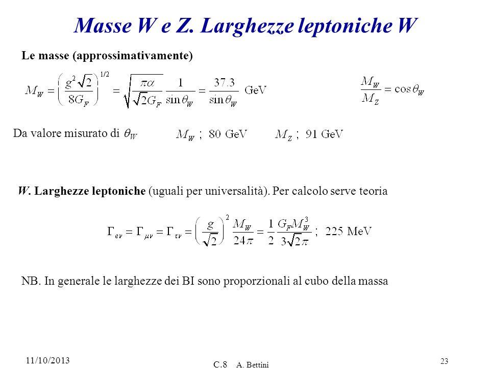 11/10/2013 C.8 A. Bettini 23 Masse W e Z. Larghezze leptoniche W Le masse (approssimativamente) Da valore misurato di W W. Larghezze leptoniche (ugual