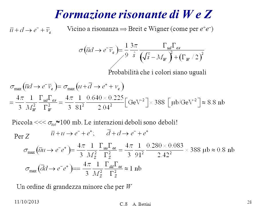 11/10/2013 C.8 A. Bettini 28 Formazione risonante di W e Z Vicino a risonanza Breit e Wigner (come per e + e – ) Probabilità che i colori siano uguali