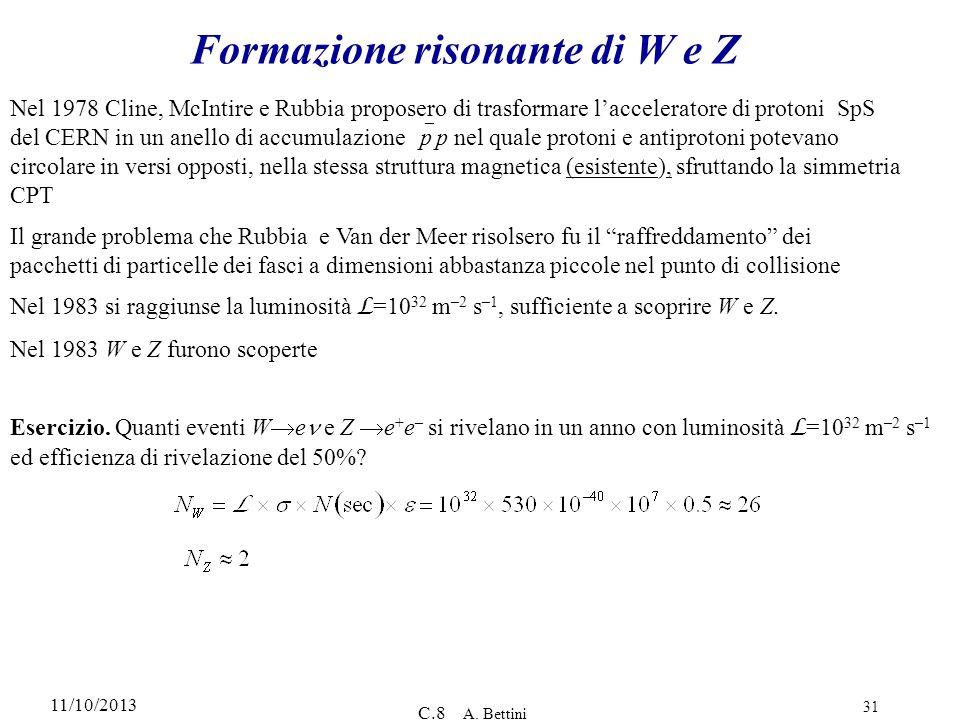 11/10/2013 C.8 A. Bettini 31 Formazione risonante di W e Z Nel 1978 Cline, McIntire e Rubbia proposero di trasformare lacceleratore di protoni SpS del