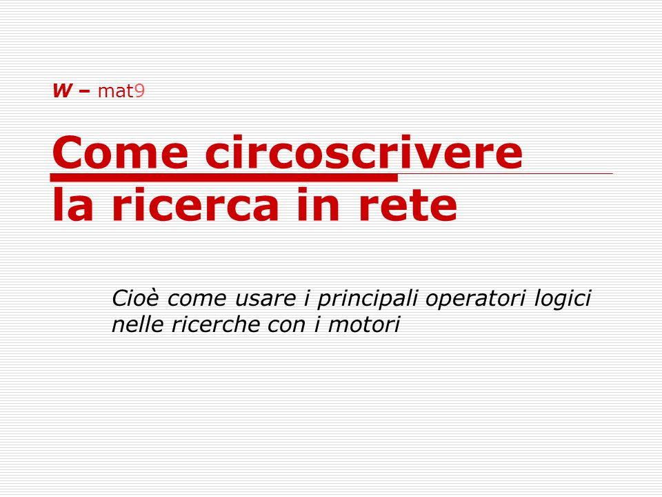 W – mat9 Come circoscrivere la ricerca in rete Cioè come usare i principali operatori logici nelle ricerche con i motori