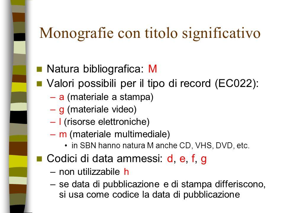 Monografie con titolo significativo Natura bibliografica: M Valori possibili per il tipo di record (EC022): –a (materiale a stampa) –g (materiale vide