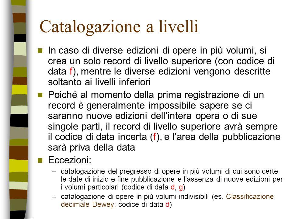 Catalogazione a livelli In caso di diverse edizioni di opere in più volumi, si crea un solo record di livello superiore (con codice di data f), mentre