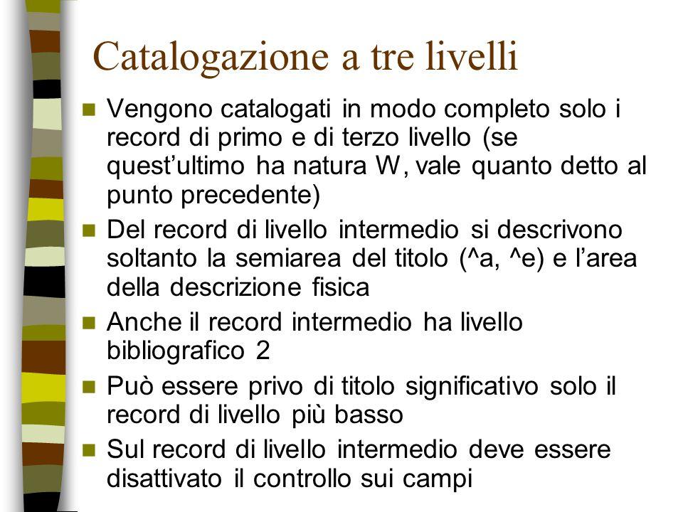 Catalogazione a tre livelli Vengono catalogati in modo completo solo i record di primo e di terzo livello (se questultimo ha natura W, vale quanto det