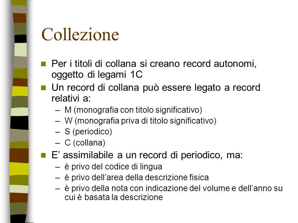 Collezione Per i titoli di collana si creano record autonomi, oggetto di legami 1C Un record di collana può essere legato a record relativi a: –M (mon
