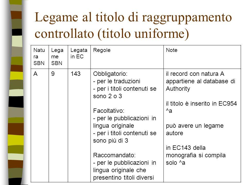 Legame al titolo di raggruppamento controllato (titolo uniforme) Natu ra SBN Lega me SBN Legata in EC RegoleNote A9143Obbligatorio: - per le traduzion