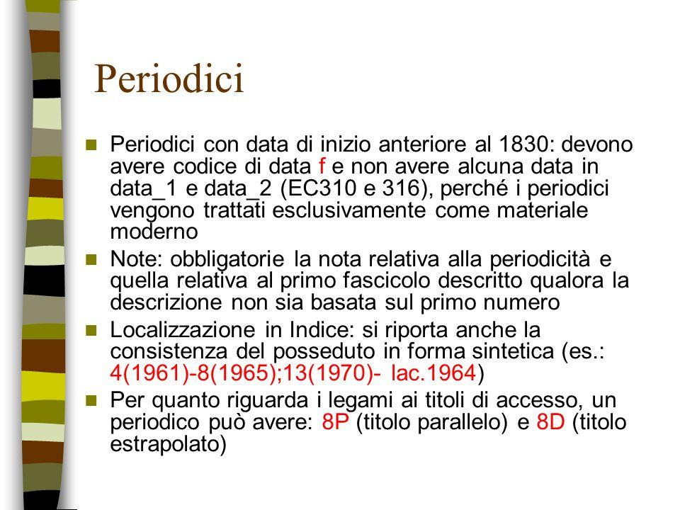 Periodici Periodici con data di inizio anteriore al 1830: devono avere codice di data f e non avere alcuna data in data_1 e data_2 (EC310 e 316), perc