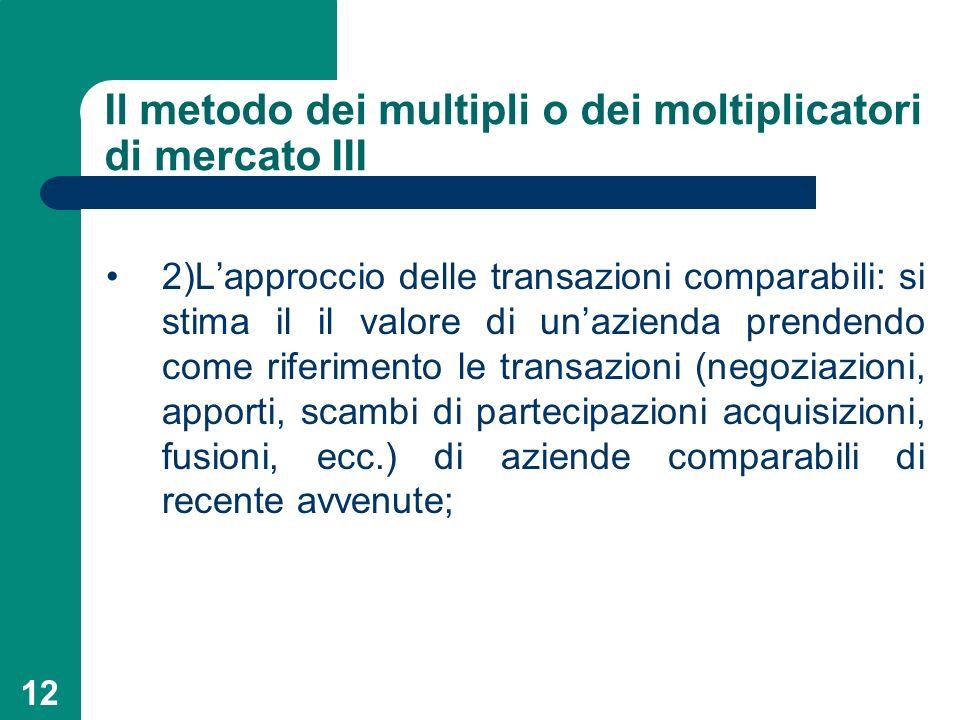 12 Il metodo dei multipli o dei moltiplicatori di mercato III 2)Lapproccio delle transazioni comparabili: si stima il il valore di unazienda prendendo