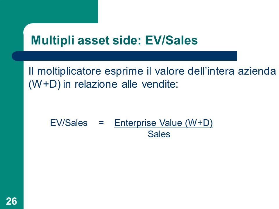 26 Multipli asset side: EV/Sales Il moltiplicatore esprime il valore dellintera azienda (W+D) in relazione alle vendite: EV/Sales = Enterprise Value (