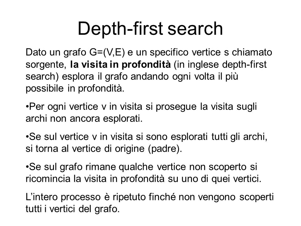 Depth-first search Dato un grafo G=(V,E) e un specifico vertice s chiamato sorgente, la visita in profondità (in inglese depth-first search) esplora il grafo andando ogni volta il più possibile in profondità.