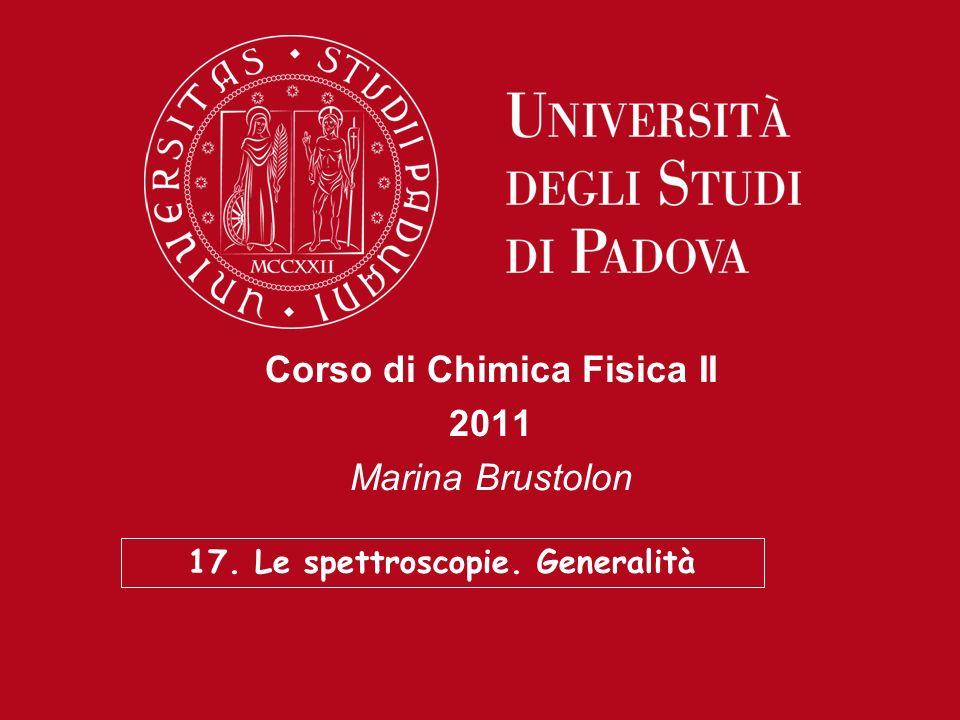 Corso di Chimica Fisica II 2011 Marina Brustolon 17. Le spettroscopie. Generalità