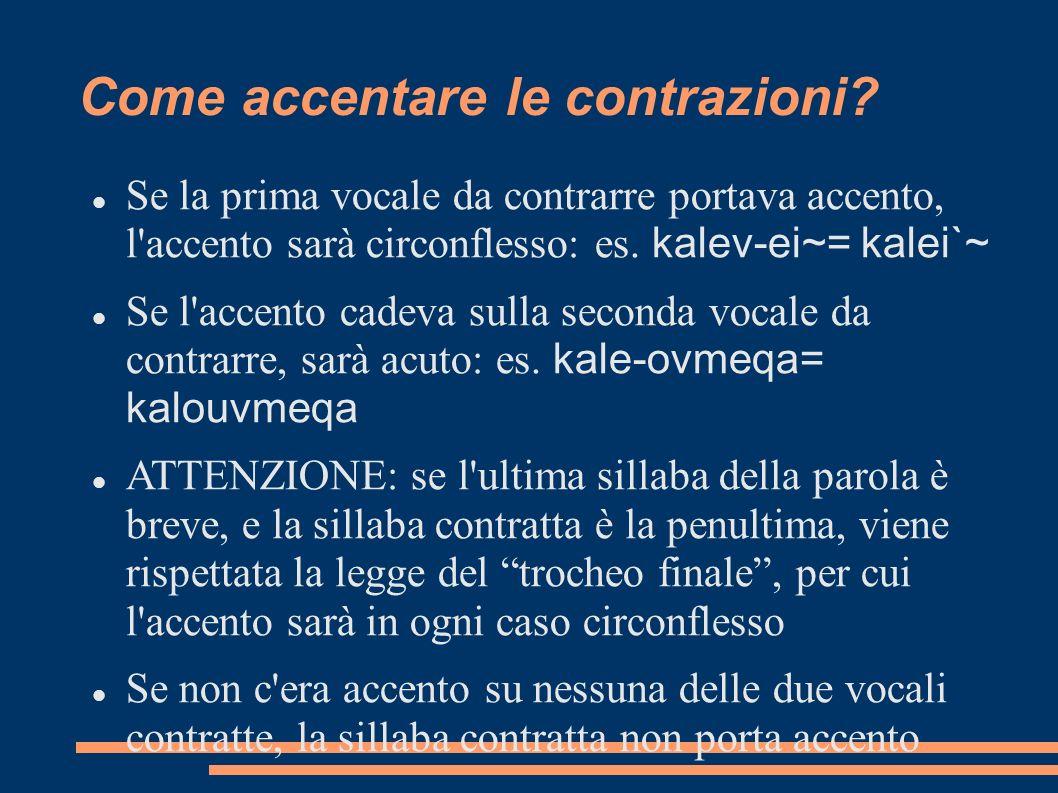 Come accentare le contrazioni? Se la prima vocale da contrarre portava accento, l'accento sarà circonflesso: es. kalev-ei~= kalei`~ Se l'accento cadev