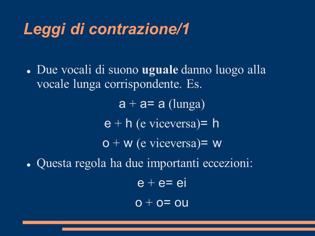 Leggi di contrazione/1 Due vocali di suono uguale danno luogo alla vocale lunga corrispondente. Es. a + a= a (lunga) e + h (e viceversa) = h o + w (e
