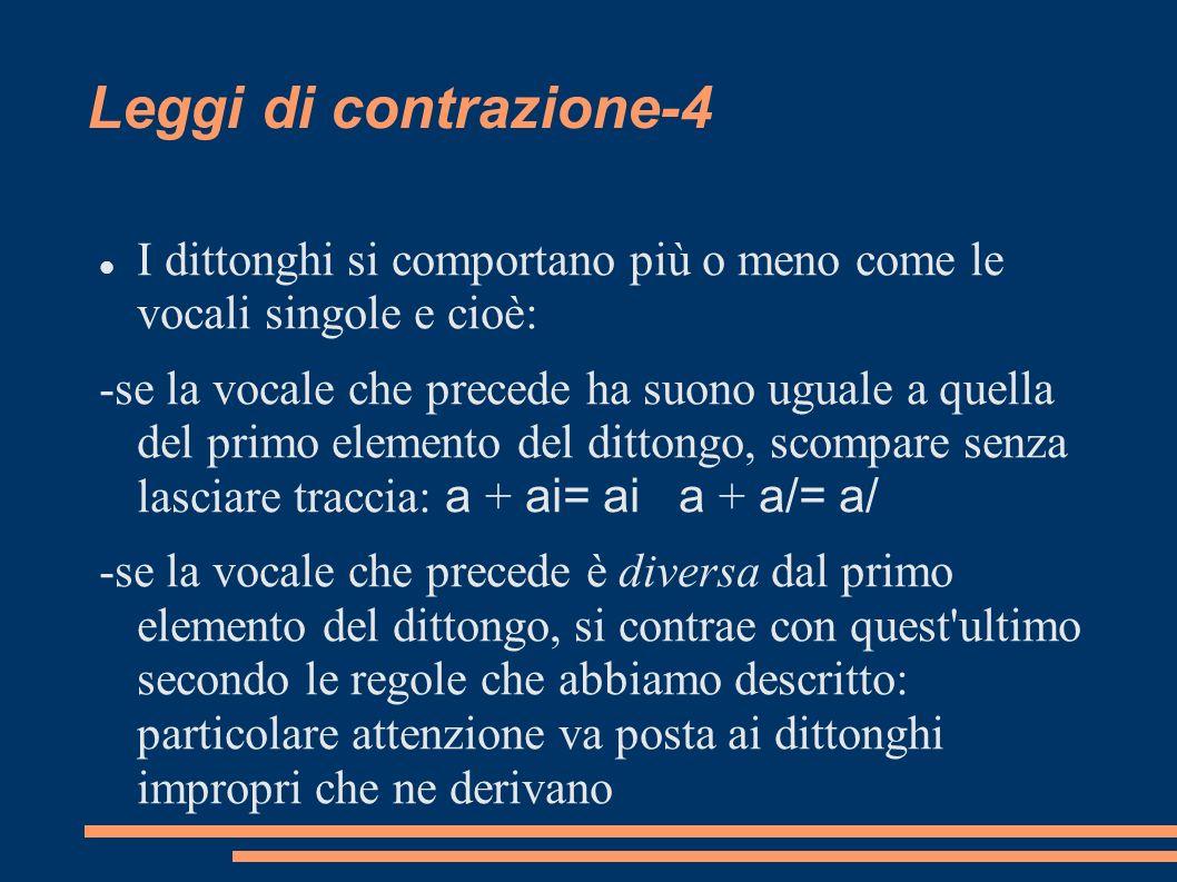Leggi di contrazione-4 I dittonghi si comportano più o meno come le vocali singole e cioè: -se la vocale che precede ha suono uguale a quella del prim