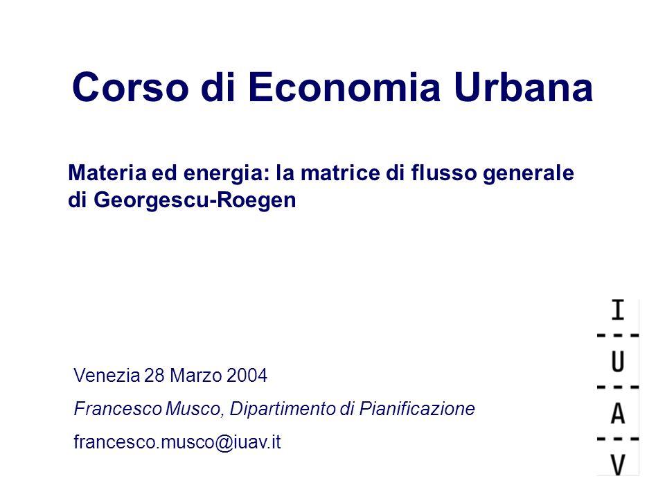 Corso di Economia Urbana Materia ed energia: la matrice di flusso generale di Georgescu-Roegen Venezia 28 Marzo 2004 Francesco Musco, Dipartimento di