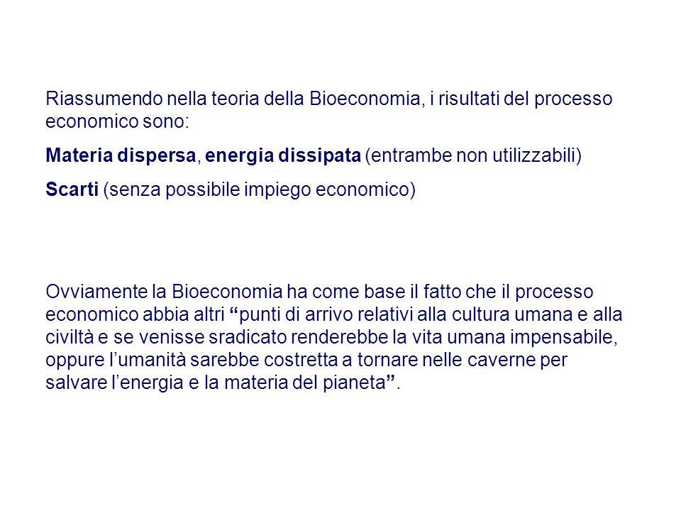 Riassumendo nella teoria della Bioeconomia, i risultati del processo economico sono: Materia dispersa, energia dissipata (entrambe non utilizzabili) S