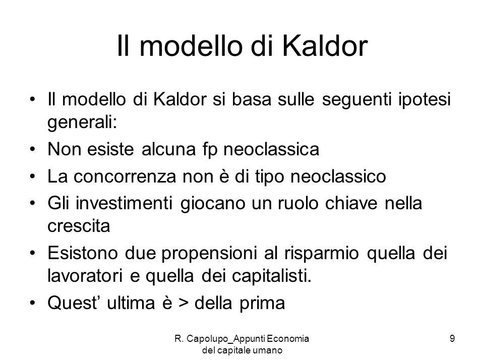 R. Capolupo_Appunti Economia del capitale umano 9 Il modello di Kaldor Il modello di Kaldor si basa sulle seguenti ipotesi generali: Non esiste alcuna