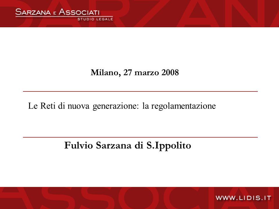 Milano, 27 marzo 2008 Fulvio Sarzana di S.Ippolito Le Reti di nuova generazione: la regolamentazione