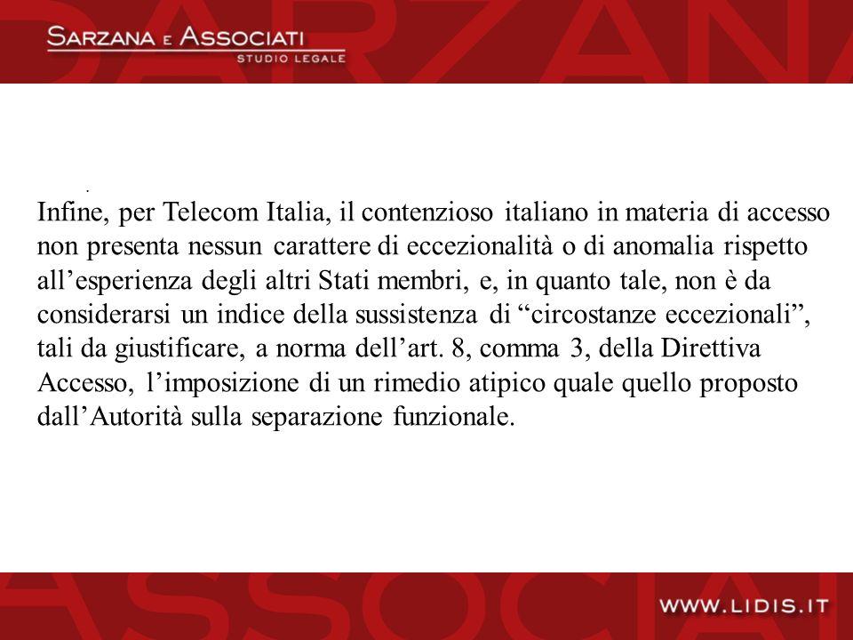 Infine, per Telecom Italia, il contenzioso italiano in materia di accesso non presenta nessun carattere di eccezionalità o di anomalia rispetto allesperienza degli altri Stati membri, e, in quanto tale, non è da considerarsi un indice della sussistenza di circostanze eccezionali, tali da giustificare, a norma dellart.