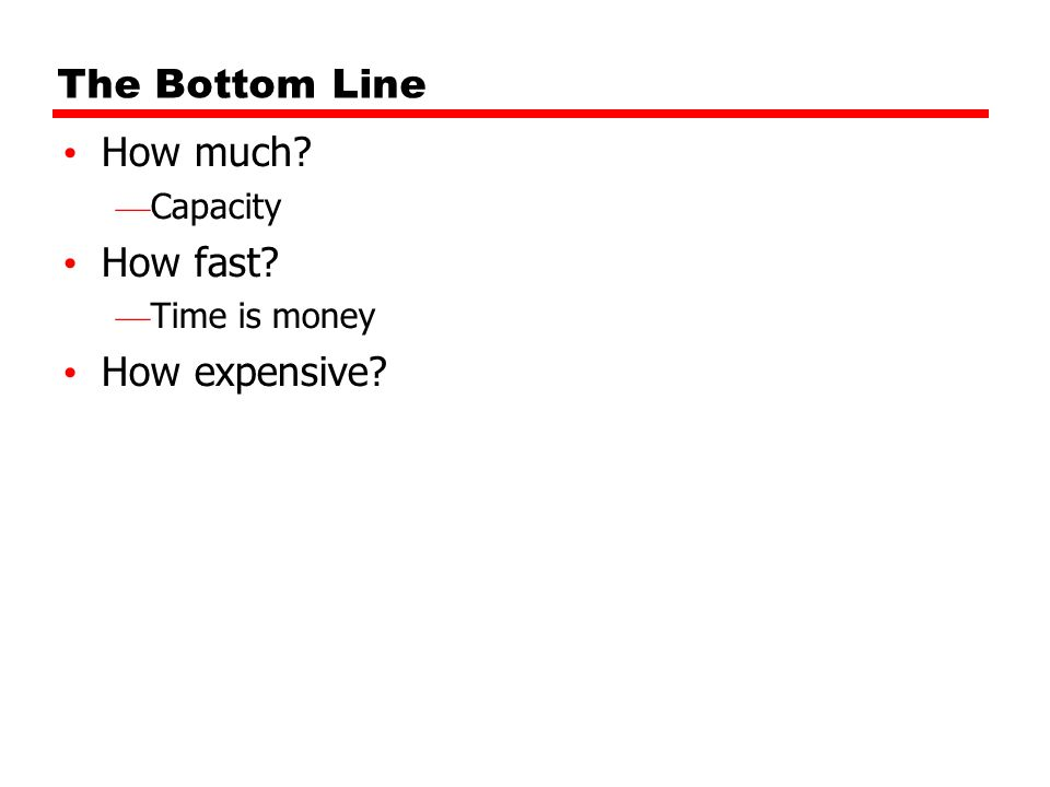 The Bottom Line How much? Capacity How fast? Time is money How expensive?
