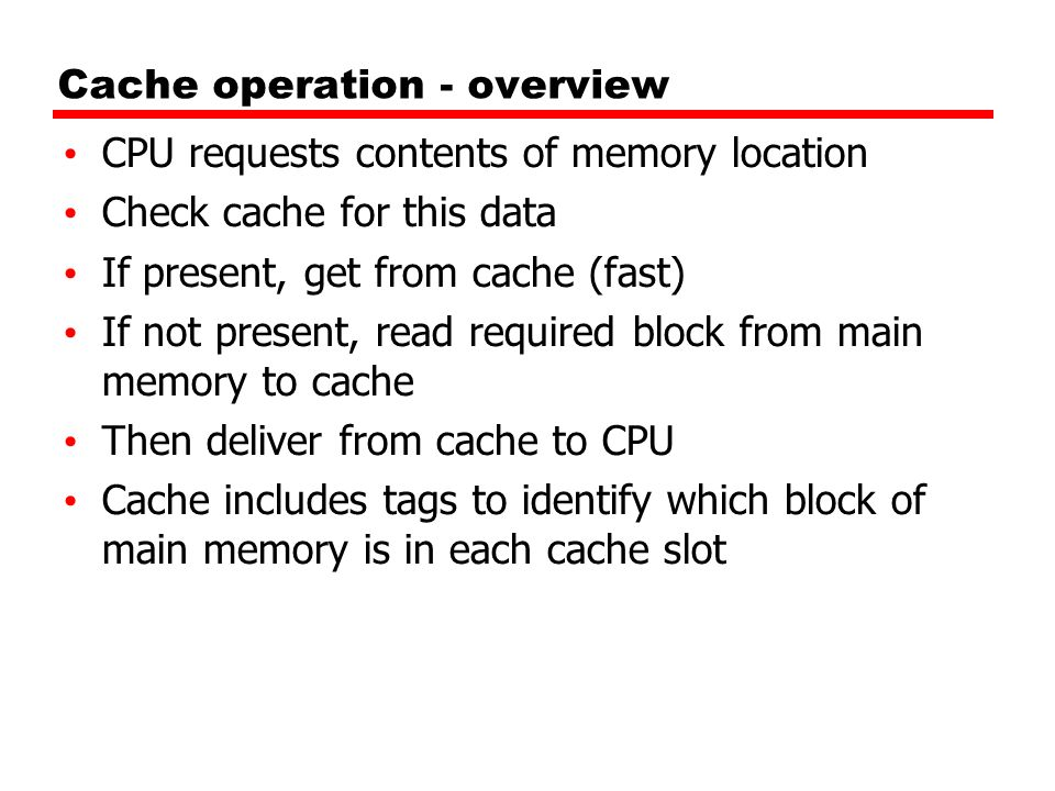 Cache operation - overview CPU requests contents of memory location Check cache for this data If present, get from cache (fast) If not present, read r