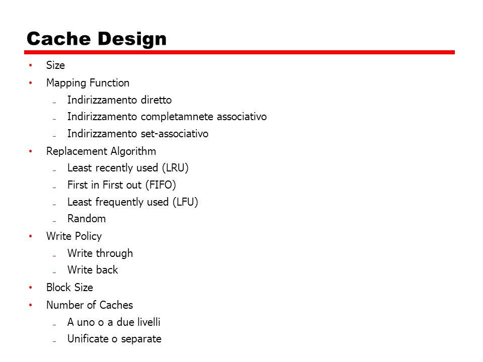 Cache Design Size Mapping Function Indirizzamento diretto Indirizzamento completamnete associativo Indirizzamento set-associativo Replacement Algorith