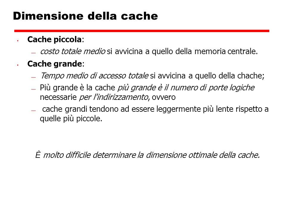 Dimensione della cache Cache piccola: costo totale medio si avvicina a quello della memoria centrale. Cache grande: Tempo medio di accesso totale si a