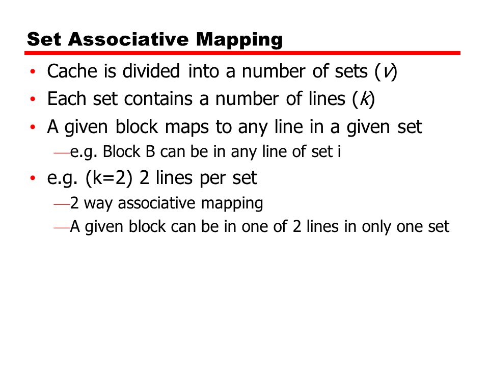 Set Associative Mapping Cache is divided into a number of sets (v) Each set contains a number of lines (k) A given block maps to any line in a given s