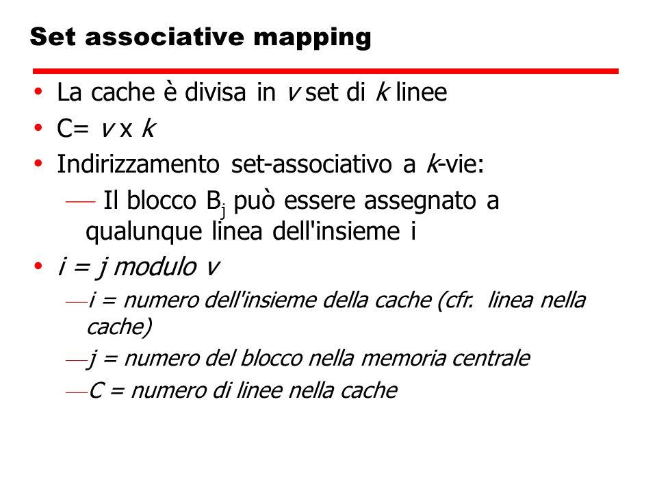 Set associative mapping La cache è divisa in v set di k linee C= v x k Indirizzamento set-associativo a k-vie: Il blocco B j può essere assegnato a qu
