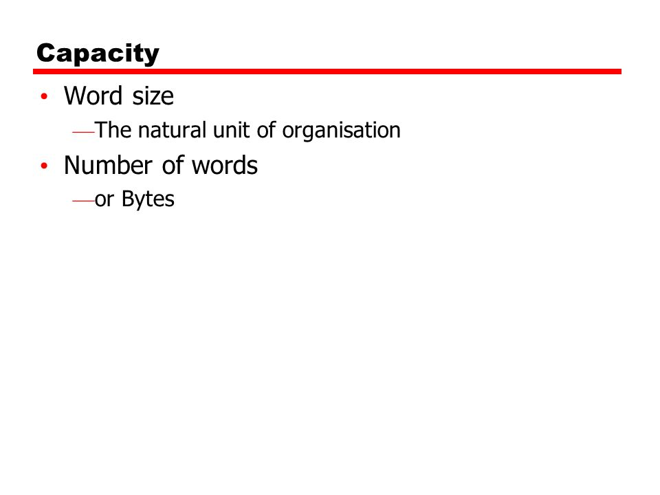 Capacity Word size The natural unit of organisation Number of words or Bytes