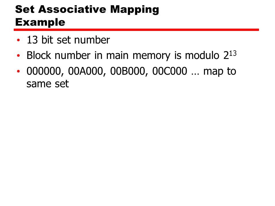 Set Associative Mapping Example 13 bit set number Block number in main memory is modulo 2 13 000000, 00A000, 00B000, 00C000 … map to same set